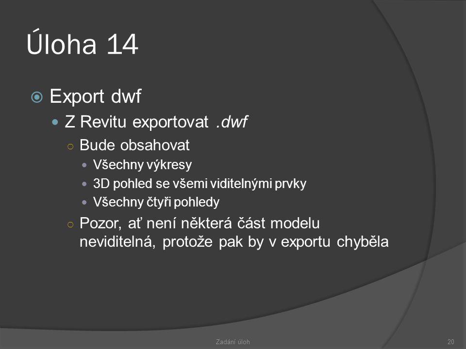 Úloha 14  Export dwf  Z Revitu exportovat.dwf ○ Bude obsahovat  Všechny výkresy  3D pohled se všemi viditelnými prvky  Všechny čtyři pohledy ○ Pozor, ať není některá část modelu neviditelná, protože pak by v exportu chyběla Zadání úloh20