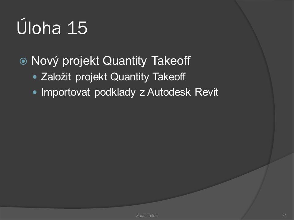 Úloha 15  Nový projekt Quantity Takeoff  Založit projekt Quantity Takeoff  Importovat podklady z Autodesk Revit Zadání úloh21