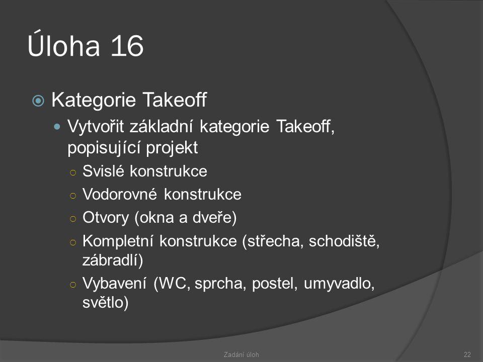 Úloha 16  Kategorie Takeoff  Vytvořit základní kategorie Takeoff, popisující projekt ○ Svislé konstrukce ○ Vodorovné konstrukce ○ Otvory (okna a dveře) ○ Kompletní konstrukce (střecha, schodiště, zábradlí) ○ Vybavení (WC, sprcha, postel, umyvadlo, světlo) Zadání úloh22