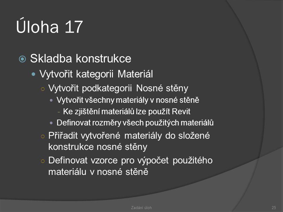 Úloha 17  Skladba konstrukce  Vytvořit kategorii Materiál ○ Vytvořit podkategorii Nosné stěny  Vytvořit všechny materiály v nosné stěně -Ke zjištění materiálů lze použít Revit  Definovat rozměry všech použitých materiálů ○ Přiřadit vytvořené materiály do složené konstrukce nosné stěny ○ Definovat vzorce pro výpočet použitého materiálu v nosné stěně Zadání úloh25