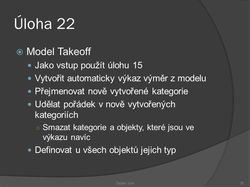 Úloha 22  Model Takeoff  Jako vstup použít úlohu 15  Vytvořit automaticky výkaz výměr z modelu  Přejmenovat nově vytvořené kategorie  Udělat pořádek v nově vytvořených kategoriích ○ Smazat kategorie a objekty, které jsou ve výkazu navíc  Definovat u všech objektů jejich typ Zadání úloh30