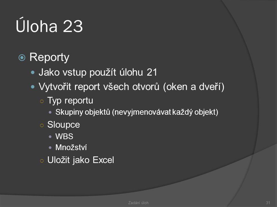Úloha 23  Reporty  Jako vstup použít úlohu 21  Vytvořit report všech otvorů (oken a dveří) ○ Typ reportu  Skupiny objektů (nevyjmenovávat každý objekt) ○ Sloupce  WBS  Množství ○ Uložit jako Excel Zadání úloh31