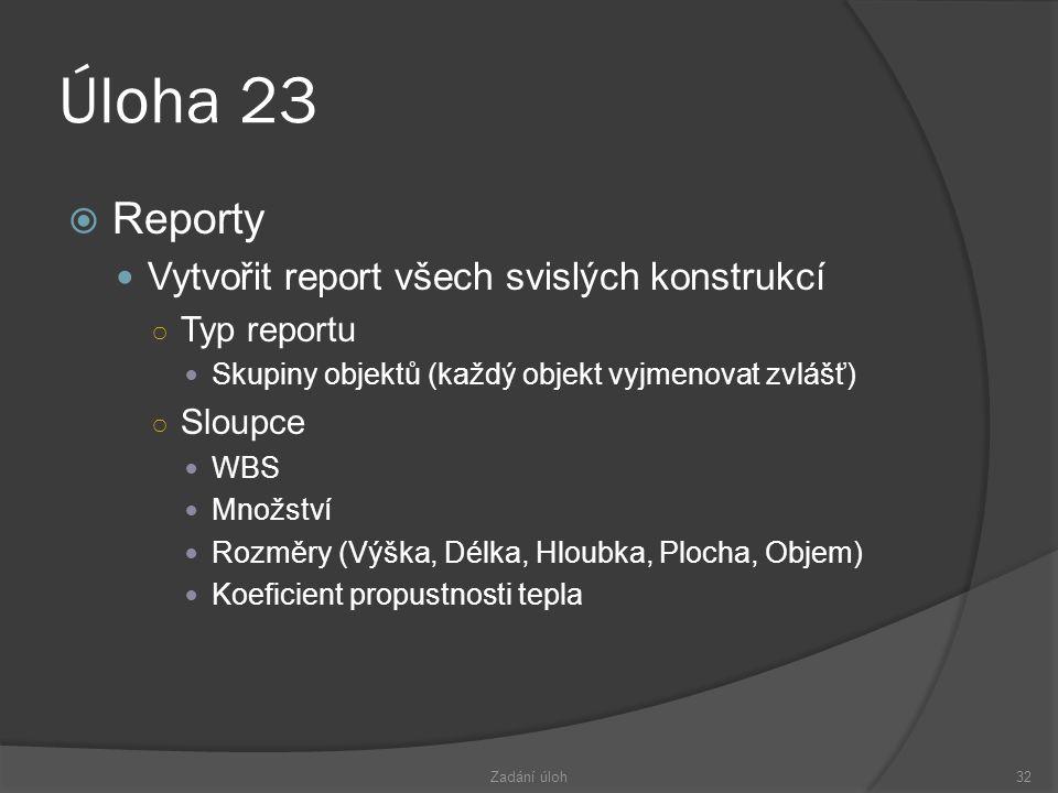 Úloha 23  Reporty  Vytvořit report všech svislých konstrukcí ○ Typ reportu  Skupiny objektů (každý objekt vyjmenovat zvlášť) ○ Sloupce  WBS  Množství  Rozměry (Výška, Délka, Hloubka, Plocha, Objem)  Koeficient propustnosti tepla Zadání úloh32