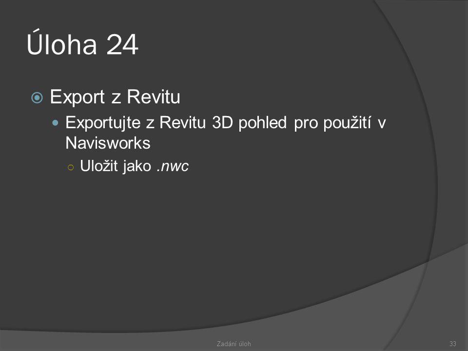 Úloha 24  Export z Revitu  Exportujte z Revitu 3D pohled pro použití v Navisworks ○ Uložit jako.nwc Zadání úloh33