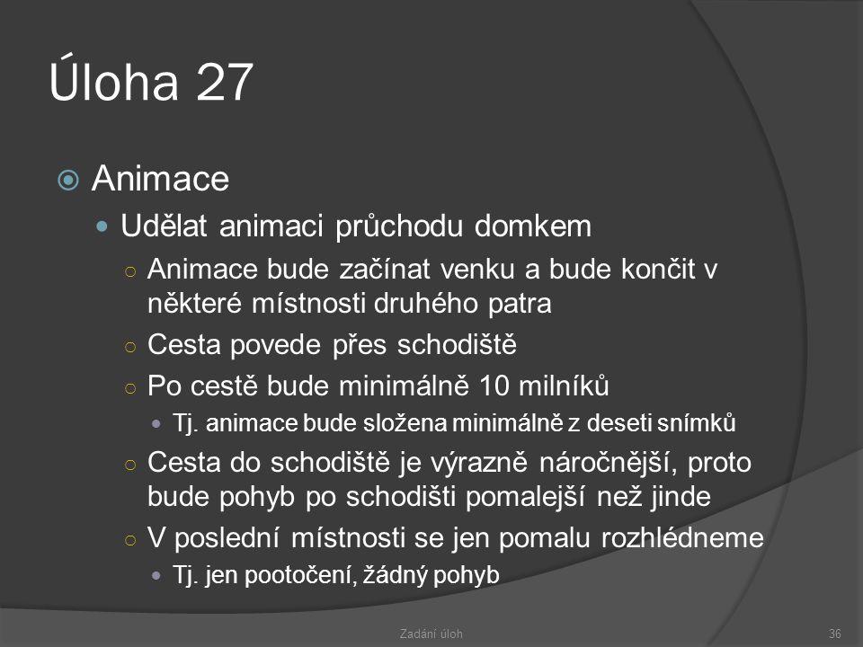 Úloha 27  Animace  Udělat animaci průchodu domkem ○ Animace bude začínat venku a bude končit v některé místnosti druhého patra ○ Cesta povede přes schodiště ○ Po cestě bude minimálně 10 milníků  Tj.