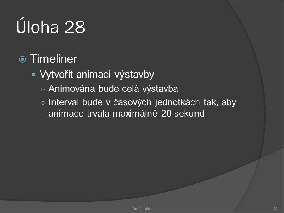 Úloha 28  Timeliner  Vytvořit animaci výstavby ○ Animována bude celá výstavba ○ Interval bude v časových jednotkách tak, aby animace trvala maximálně 20 sekund Zadání úloh38