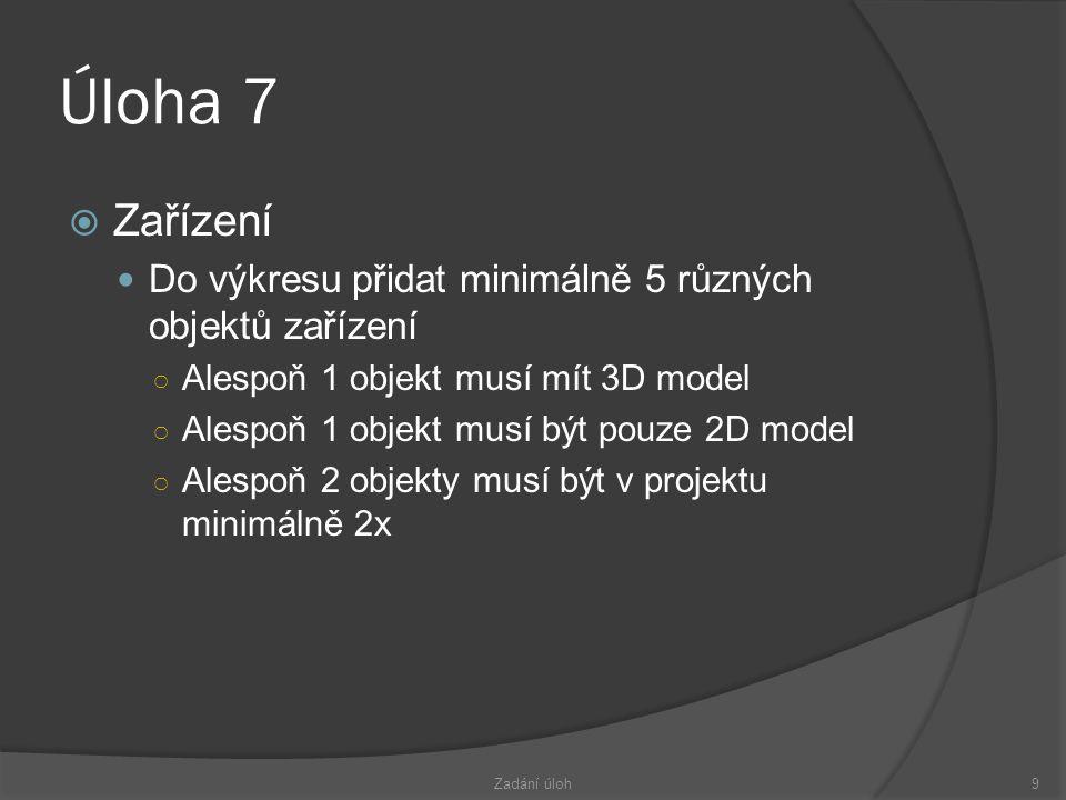 Úloha 7  Zařízení  Do výkresu přidat minimálně 5 různých objektů zařízení ○ Alespoň 1 objekt musí mít 3D model ○ Alespoň 1 objekt musí být pouze 2D model ○ Alespoň 2 objekty musí být v projektu minimálně 2x Zadání úloh9