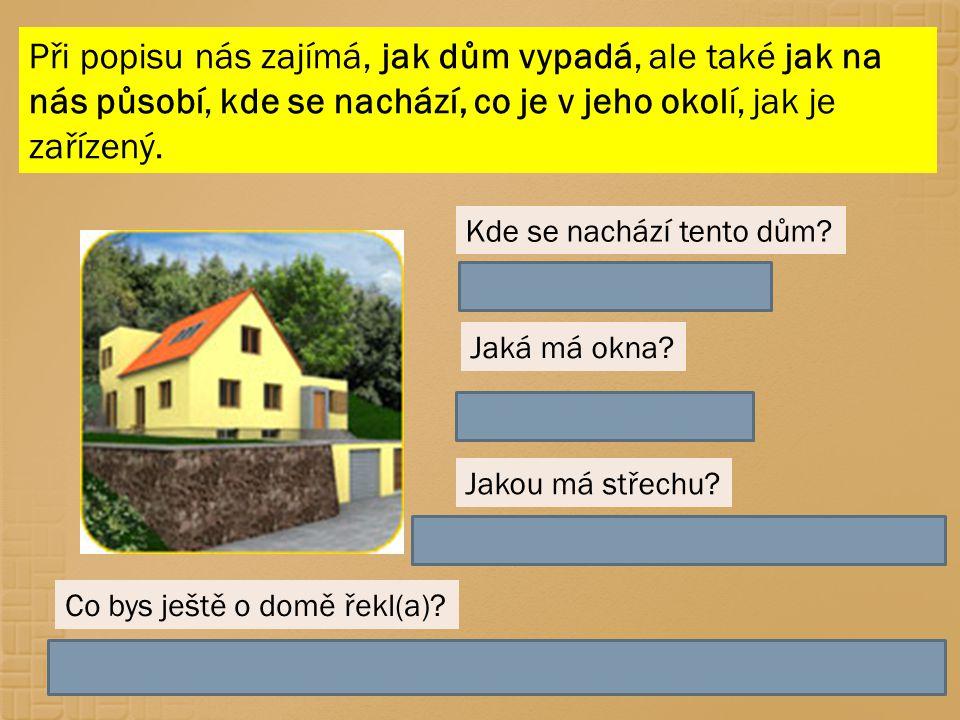 Při popisu nás zajímá, jak dům vypadá, ale také jak na nás působí, kde se nachází, co je v jeho okolí, jak je zařízený. Kde se nachází tento dům? V tě