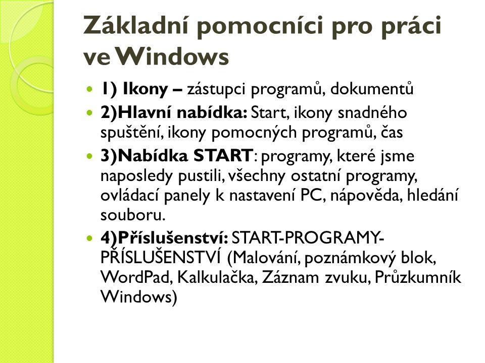 Základní pomocníci pro práci ve Windows  1) Ikony – zástupci programů, dokumentů  2)Hlavní nabídka: Start, ikony snadného spuštění, ikony pomocných programů, čas  3)Nabídka START: programy, které jsme naposledy pustili, všechny ostatní programy, ovládací panely k nastavení PC, nápověda, hledání souboru.