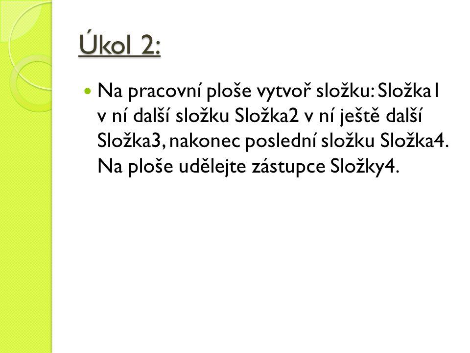 Úkol 2:  Na pracovní ploše vytvoř složku: Složka1 v ní další složku Složka2 v ní ještě další Složka3, nakonec poslední složku Složka4. Na ploše uděle