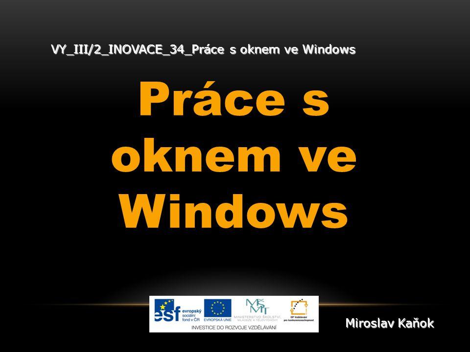 VY_III/2_INOVACE_34_Práce s oknem ve Windows Práce s oknem ve Windows Miroslav Kaňok