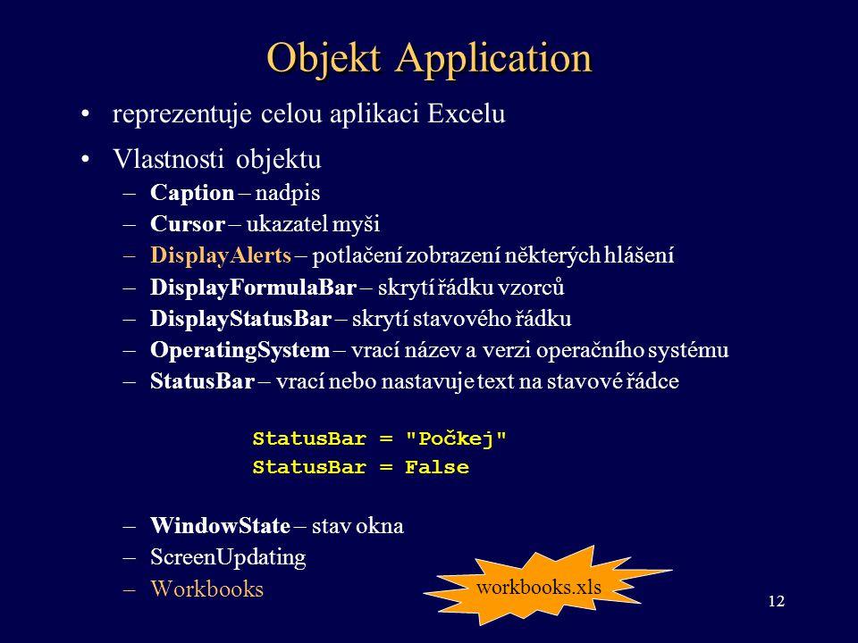 Objekt Application •reprezentuje celou aplikaci Excelu •Vlastnosti objektu –Caption – nadpis –Cursor – ukazatel myši –DisplayAlerts – potlačení zobraz