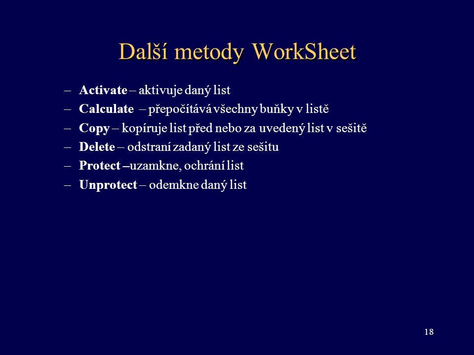 Další metody WorkSheet –Activate – aktivuje daný list –Calculate – přepočítává všechny buňky v listě –Copy – kopíruje list před nebo za uvedený list v