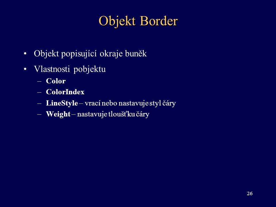 Objekt Border •Objekt popisující okraje buněk •Vlastnosti pobjektu –Color –ColorIndex –LineStyle – vrací nebo nastavuje styl čáry –Weight – nastavuje