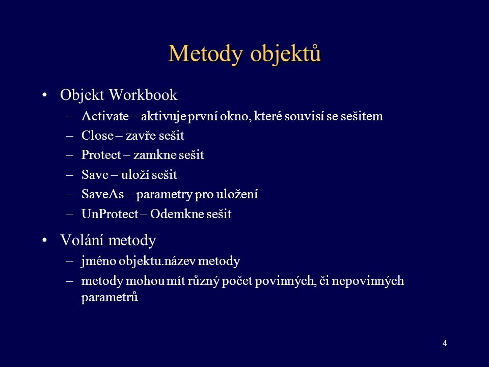 Metody objektů •Objekt Workbook –Activate – aktivuje první okno, které souvisí se sešitem –Close – zavře sešit –Protect – zamkne sešit –Save – uloží s