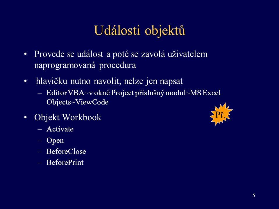 Události objektů •Provede se událost a poté se zavolá uživatelem naprogramovaná procedura •hlavičku nutno navolit, nelze jen napsat –Editor VBA~v okně