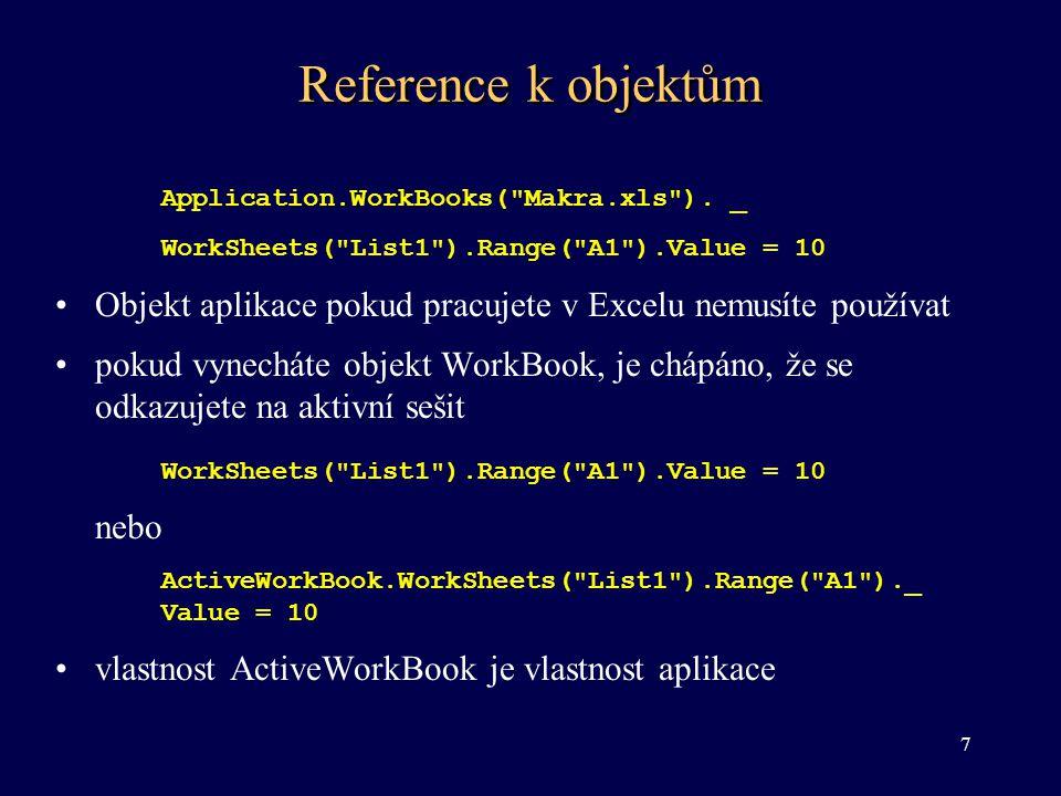 Reference k objektům pokud vynecháte objekt Worksheet, je chápáno, že se odkazujete na aktivní list Range( A1 ).Value = 10 nebo ActiveSheet.Range( A1 ).Value = 10 •některé objekty mají určené defaultní vlastnosti Range( A1 ) = 10 nebo Range( A1 ).Value = 10 •odkaz na aktivní buňku nebo výběr ActiveCell.Value = 10 8