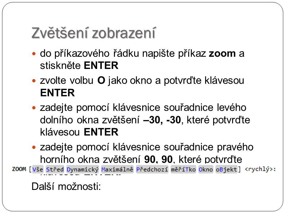Zvětšení zobrazení  do příkazového řádku napište příkaz zoom a stiskněte ENTER  zvolte volbu O jako okno a potvrďte klávesou ENTER  zadejte pomocí