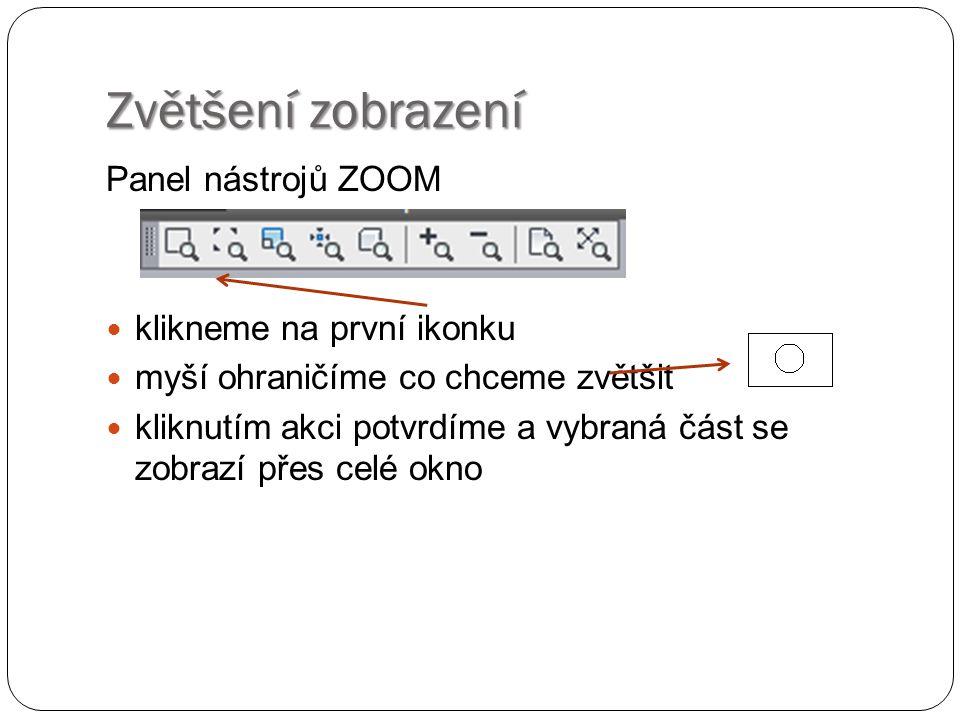 Zvětšení zobrazení Panel nástrojů ZOOM  klikneme na první ikonku  myší ohraničíme co chceme zvětšit  kliknutím akci potvrdíme a vybraná část se zobrazí přes celé okno