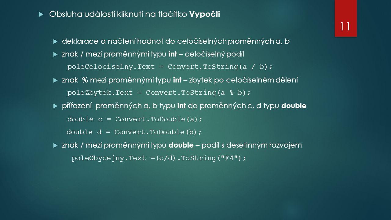  Obsluha události kliknutí na tlačítko Vypočti  deklarace a načtení hodnot do celočíselných proměnných a, b  znak / mezi proměnnými typu int – celočíselný podíl poleCelociselny.Text = Convert.ToString(a / b);  znak % mezi proměnnými typu int – zbytek po celočíselném dělení poleZbytek.Text = Convert.ToString(a % b);  přiřazení proměnných a, b typu int do proměnných c, d typu double double c = Convert.ToDouble(a); double d = Convert.ToDouble(b);  znak / mezi proměnnými typu double – podíl s desetinným rozvojem poleObycejny.Text =(c/d).ToString( F4 ); 11