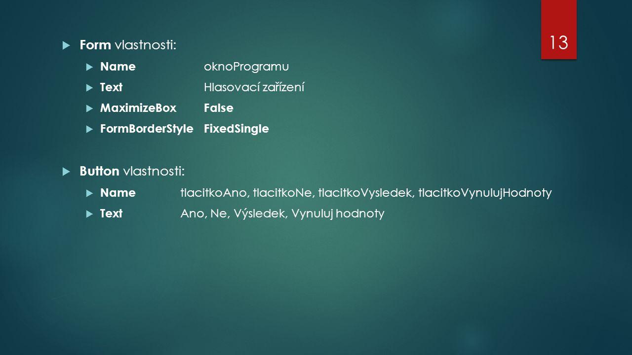  Form vlastnosti:  Name oknoProgramu  Text Hlasovací zařízení  MaximizeBoxFalse  FormBorderStyleFixedSingle  Button vlastnosti:  Name tlacitkoAno, tlacitkoNe, tlacitkoVysledek, tlacitkoVynulujHodnoty  Text Ano, Ne, Výsledek, Vynuluj hodnoty 13