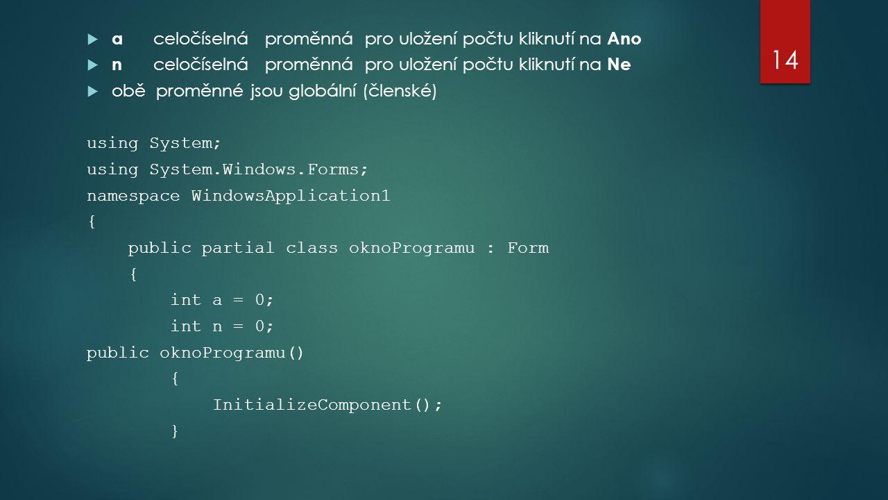  a celočíselná proměnná pro uložení počtu kliknutí na Ano  n celočíselná proměnná pro uložení počtu kliknutí na Ne  obě proměnné jsou globální (členské) using System; using System.Windows.Forms; namespace WindowsApplication1 { public partial class oknoProgramu : Form { int a = 0; int n = 0; public oknoProgramu() { InitializeComponent(); } 14