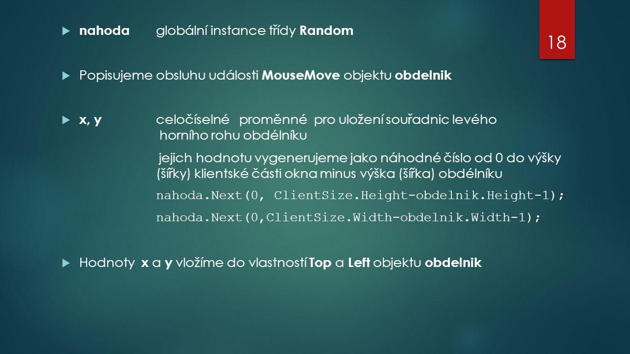  nahoda globální instance třídy Random  Popisujeme obsluhu události MouseMove objektu obdelnik  x, y celočíselné proměnné pro uložení souřadnic levého horního rohu obdélníku jejich hodnotu vygenerujeme jako náhodné číslo od 0 do výšky (šířky) klientské části okna minus výška (šířka) obdélníku nahoda.Next(0, ClientSize.Height-obdelnik.Height-1); nahoda.Next(0,ClientSize.Width-obdelnik.Width-1);  Hodnoty x a y vložíme do vlastností Top a Left objektu obdelnik 18