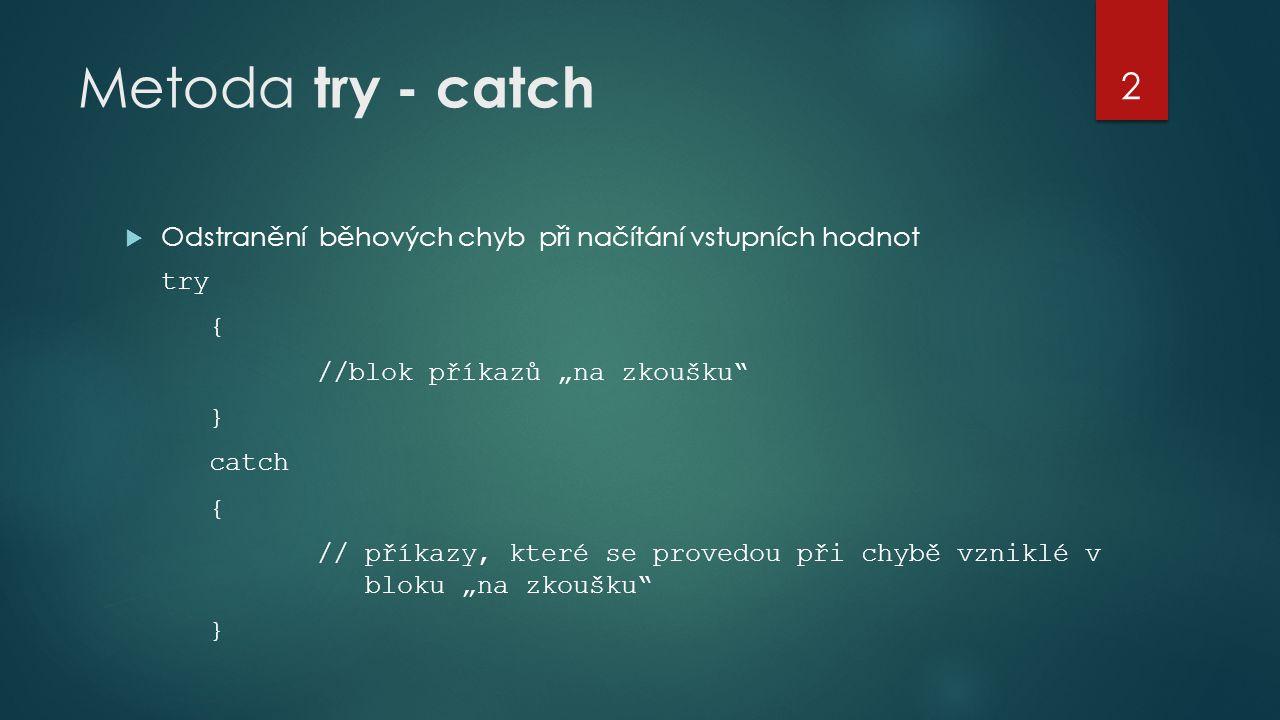 """Metoda try - catch  Odstranění běhových chyb při načítání vstupních hodnot try { //blok příkazů """"na zkoušku } catch { // příkazy, které se provedou při chybě vzniklé v bloku """"na zkoušku } 2"""