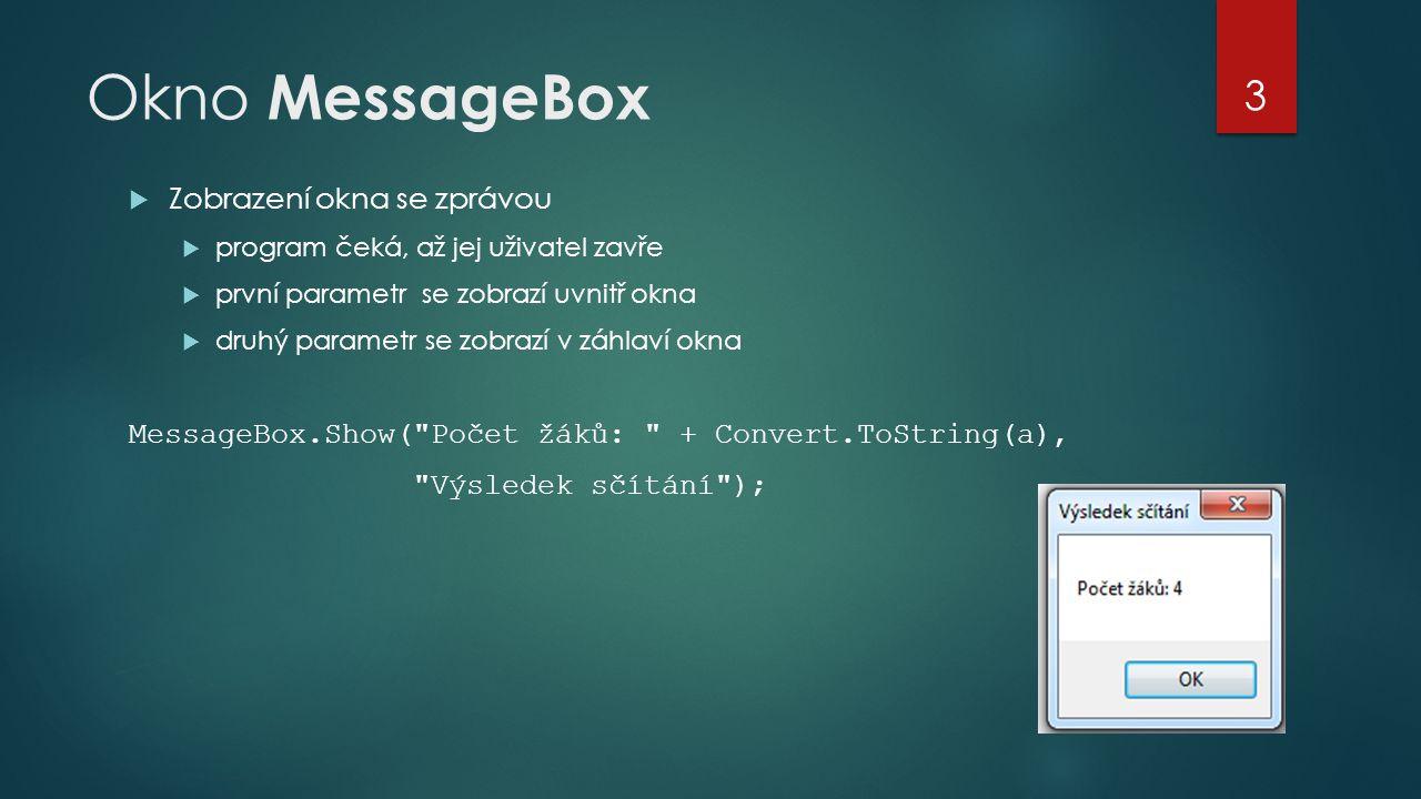 Okno MessageBox  Zobrazení okna se zprávou  program čeká, až jej uživatel zavře  první parametr se zobrazí uvnitř okna  druhý parametr se zobrazí v záhlaví okna MessageBox.Show( Počet žáků: + Convert.ToString(a), Výsledek sčítání ); 3