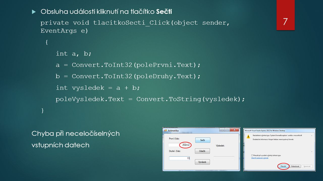  Obsluha události kliknutí na tlačítko Sečti private void tlacitkoSecti_Click(object sender, EventArgs e) { int a, b; a = Convert.ToInt32(polePrvni.Text); b = Convert.ToInt32(poleDruhy.Text); int vysledek = a + b; poleVysledek.Text = Convert.ToString(vysledek); } Chyba při neceločíselných vstupních datech 7