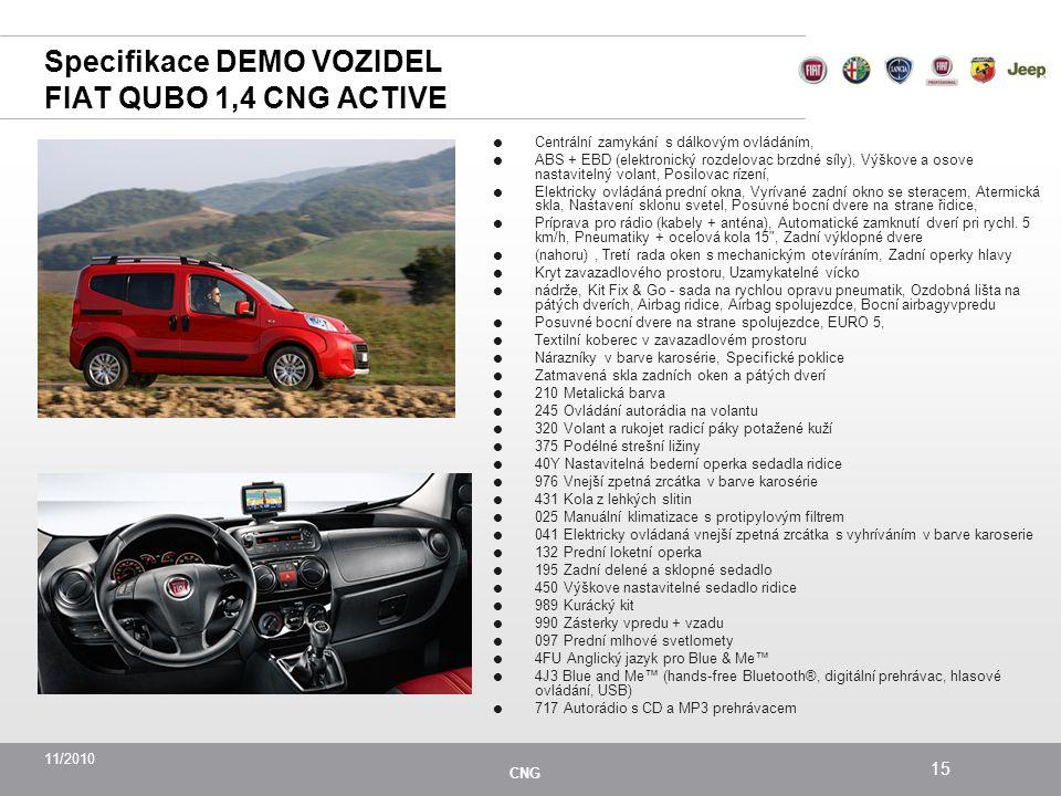 11/2010 CNG 15 Specifikace DEMO VOZIDEL FIAT QUBO 1,4 CNG ACTIVE  Centrální zamykání s dálkovým ovládáním,  ABS + EBD (elektronický rozdelovac brzdné síly), Výškove a osove nastavitelný volant, Posilovac rízení,  Elektricky ovládáná prední okna, Vyrívané zadní okno se steracem, Atermická skla, Nastavení sklonu svetel, Posuvné bocní dvere na strane řidice,  Príprava pro rádio (kabely + anténa), Automatické zamknutí dverí pri rychl.