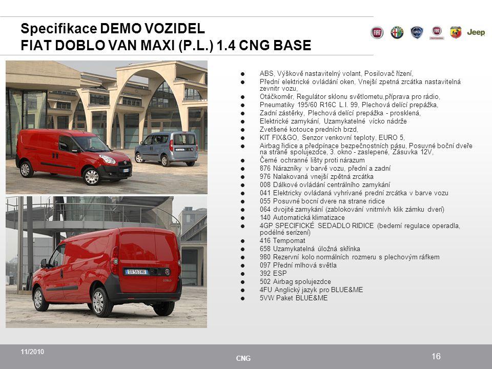 11/2010 CNG 16 Specifikace DEMO VOZIDEL FIAT DOBLO VAN MAXI (P.L.) 1.4 CNG BASE  ABS, Výškově nastavitelný volant, Posilovač řízení,  Přední elektrické ovládání oken, Vnejší zpetná zrcátka nastavitelná zevnitr vozu,  Otáčkoměr, Regulátor sklonu světlometu,příprava pro rádio,  Pneumatiky 195/60 R16C L.I.