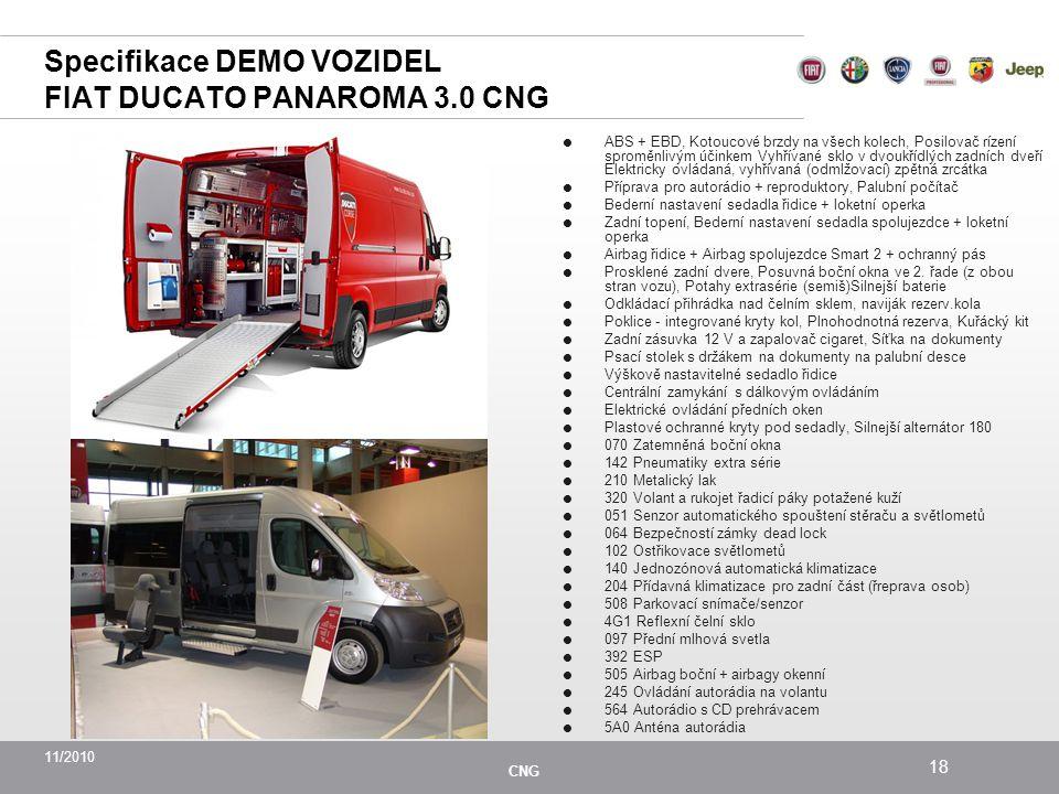 11/2010 CNG 18 Specifikace DEMO VOZIDEL FIAT DUCATO PANAROMA 3.0 CNG  ABS + EBD, Kotoucové brzdy na všech kolech, Posilovač rízení sproměnlivým účinkem Vyhřívané sklo v dvoukřídlých zadních dveří Elektricky ovládaná, vyhřívaná (odmlžovací) zpětná zrcátka  Příprava pro autorádio + reproduktory, Palubní počítač  Bederní nastavení sedadla řidice + loketní operka  Zadní topení, Bederní nastavení sedadla spolujezdce + loketní operka  Airbag řidice + Airbag spolujezdce Smart 2 + ochranný pás  Prosklené zadní dvere, Posuvná boční okna ve 2.