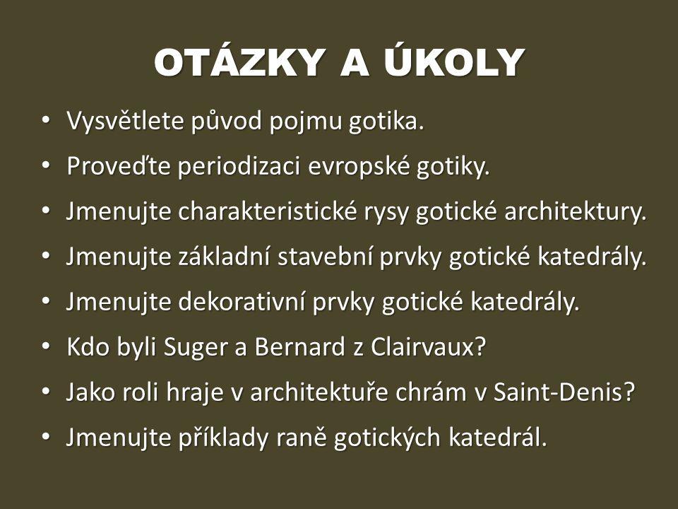 OTÁZKY A ÚKOLY • Vysvětlete původ pojmu gotika. • Proveďte periodizaci evropské gotiky. • Jmenujte charakteristické rysy gotické architektury. • Jmenu