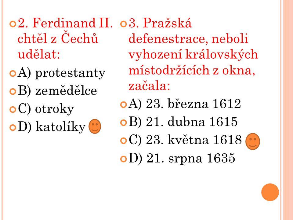 2. Ferdinand II. chtěl z Čechů udělat: A) protestanty B) zemědělce C) otroky D) katolíky 3. Pražská defenestrace, neboli vyhození královských místodrž