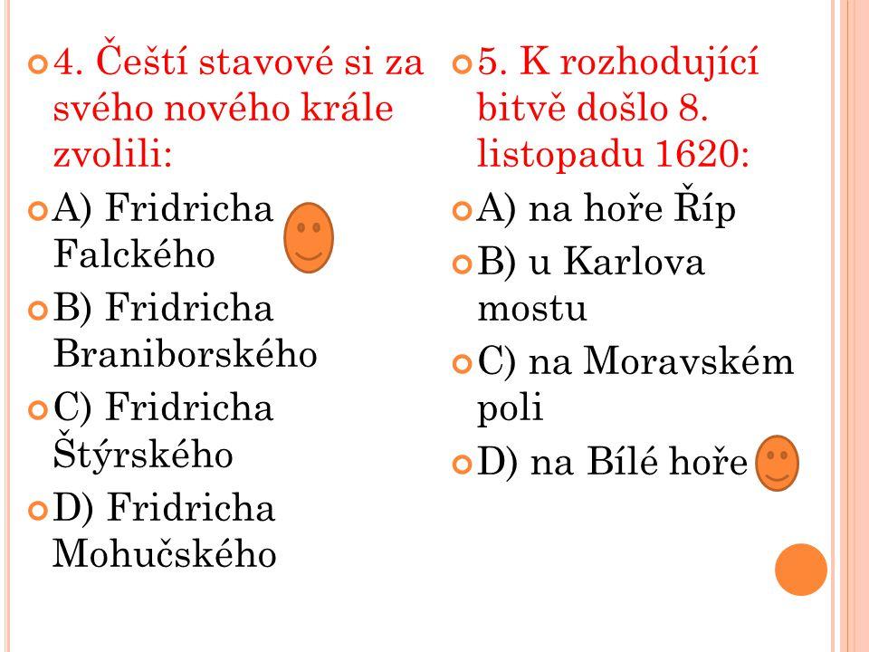 4. Čeští stavové si za svého nového krále zvolili: A) Fridricha Falckého B) Fridricha Braniborského C) Fridricha Štýrského D) Fridricha Mohučského 5.