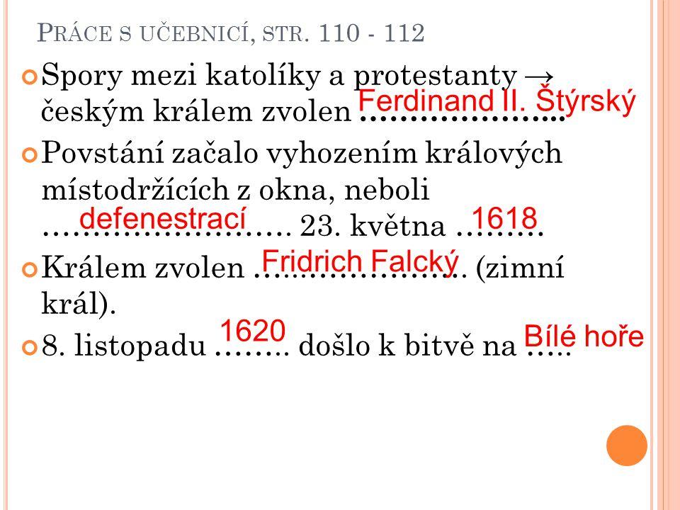 P RÁCE S UČEBNICÍ, STR. 110 - 112 Spory mezi katolíky a protestanty → českým králem zvolen … ……………... Povstání začalo vyhozením králových místodržícíc