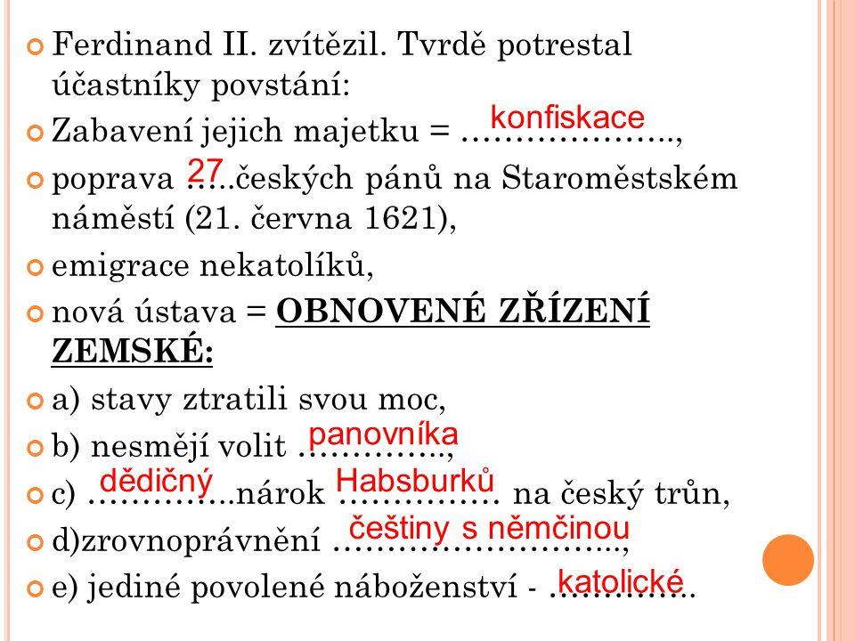 Ferdinand II. zvítězil. Tvrdě potrestal účastníky povstání: Zabavení jejich majetku = ……………….., poprava …..českých pánů na Staroměstském náměstí (21.