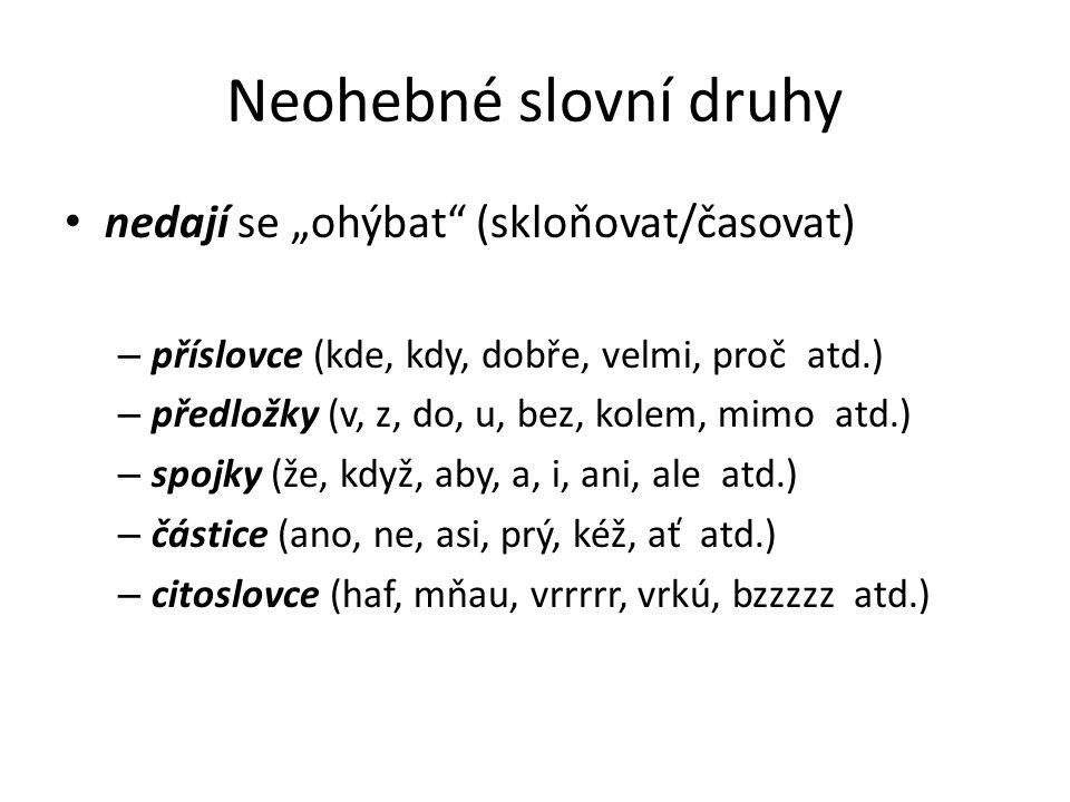 """Neohebné slovní druhy • nedají se """"ohýbat"""" (skloňovat/časovat) – příslovce (kde, kdy, dobře, velmi, proč atd.) – předložky (v, z, do, u, bez, kolem, m"""