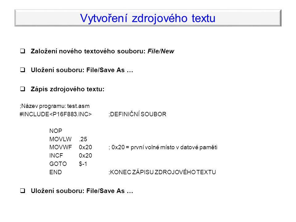 Vytvoření zdrojového textu  Založení nového textového souboru: File/New  Uložení souboru: File/Save As …  Zápis zdrojového textu: ;Název programu: test.asm #INCLUDE ;DEFINIČNÍ SOUBOR NOP MOVLW.25 MOVWF0x20; 0x20 = první volné místo v datové paměti INCF0x20 GOTO$-1 END;KONEC ZÁPISU ZDROJOVÉHO TEXTU  Uložení souboru: File/Save As …