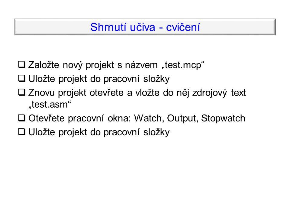 """Shrnutí učiva - cvičení  Založte nový projekt s názvem """"test.mcp  Uložte projekt do pracovní složky  Znovu projekt otevřete a vložte do něj zdrojový text """"test.asm  Otevřete pracovní okna: Watch, Output, Stopwatch  Uložte projekt do pracovní složky"""