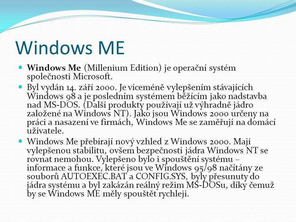 Windows ME  Windows Me (Millenium Edition) je operační systém společnosti Microsoft.  Byl vydán 14. září 2000. Je víceméně vylepšením stávajících Wi