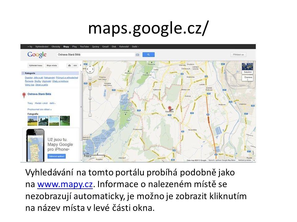 maps.google.cz/ Vyhledávání na tomto portálu probíhá podobně jako na www.mapy.cz. Informace o nalezeném místě se nezobrazují automaticky, je možno je