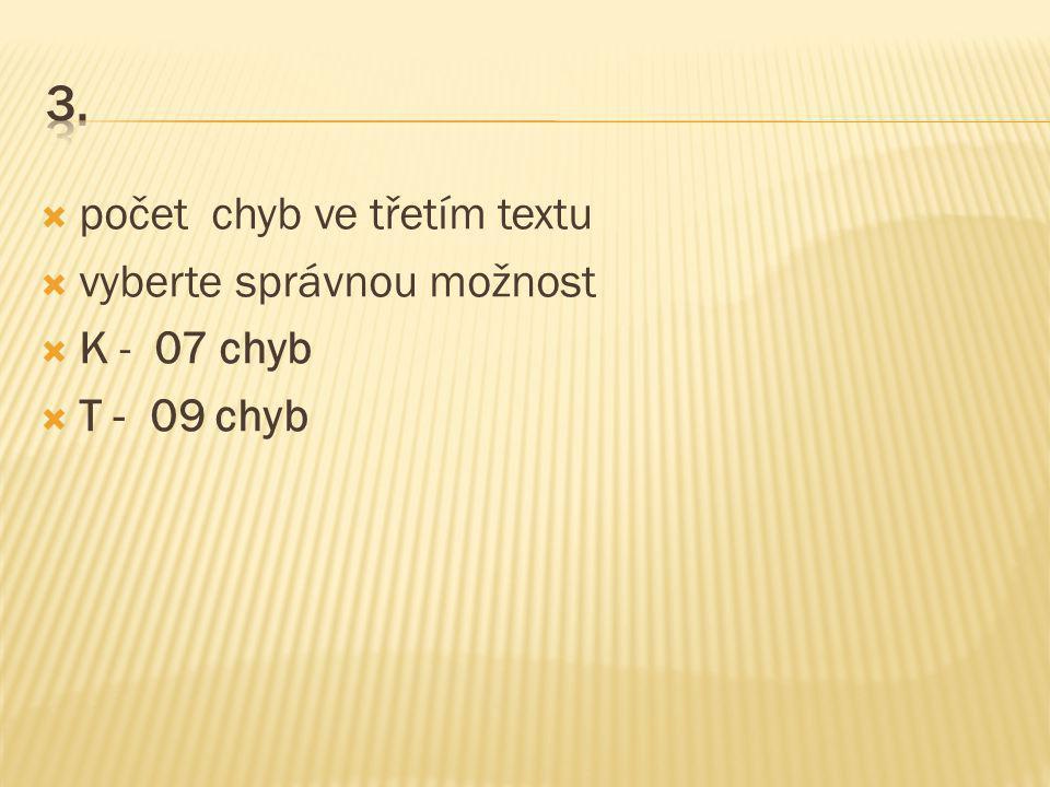  počet chyb ve třetím textu  vyberte správnou možnost  K - 07 chyb  T - 09 chyb