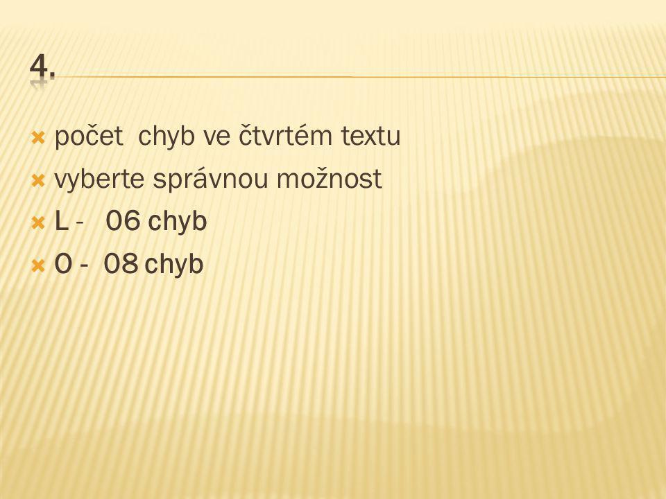  počet chyb ve čtvrtém textu  vyberte správnou možnost  L - 06 chyb  O - 08 chyb