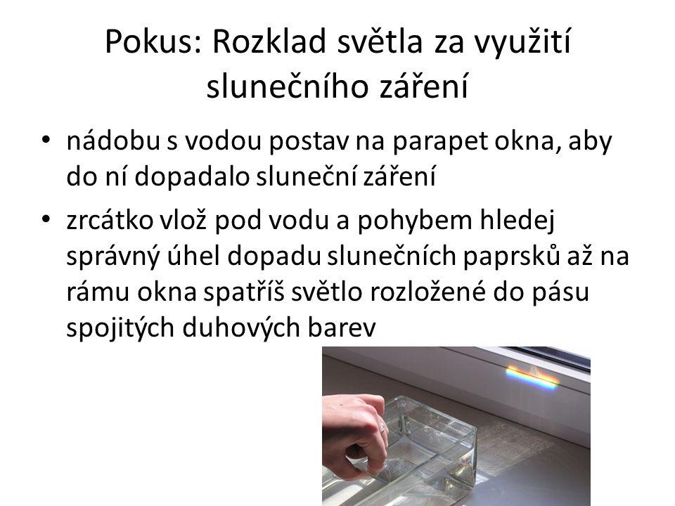 Pokus: Rozklad světla za využití slunečního záření • nádobu s vodou postav na parapet okna, aby do ní dopadalo sluneční záření • zrcátko vlož pod vodu