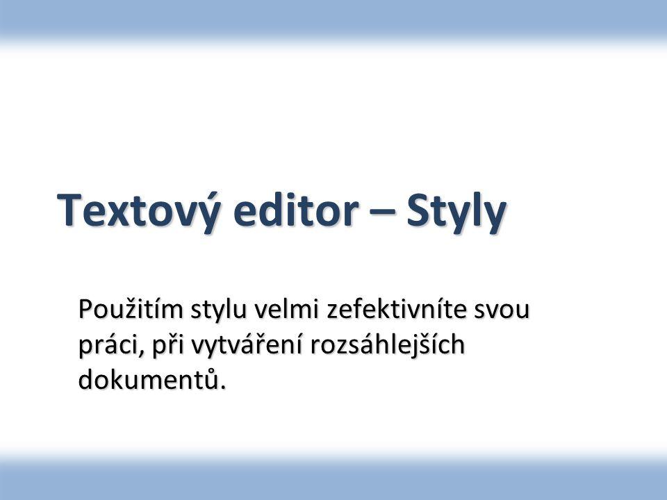 Textový editor – Styly Použitím stylu velmi zefektivníte svou práci, při vytváření rozsáhlejších dokumentů.