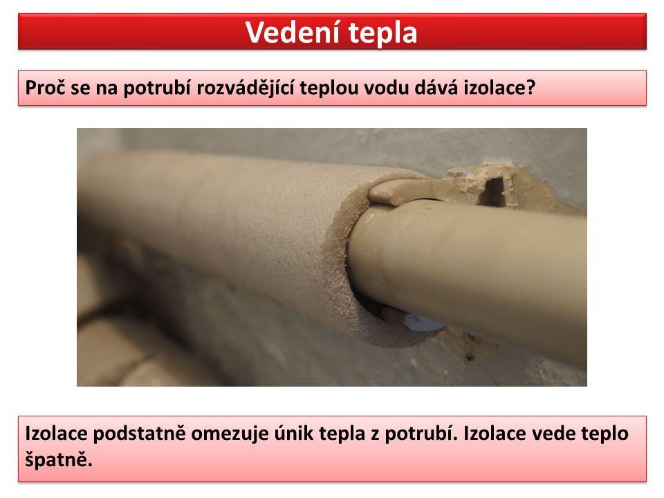 Vedení tepla Proč se na potrubí rozvádějící teplou vodu dává izolace? Proč se na potrubí rozvádějící teplou vodu dává izolace? Izolace podstatně omezu