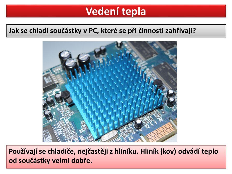 Vedení tepla Jak se chladí součástky v PC, které se při činnosti zahřívají? Jak se chladí součástky v PC, které se při činnosti zahřívají? Používají s
