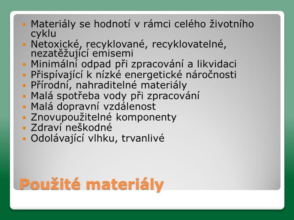 Použité materiály  Materiály se hodnotí v rámci celého životního cyklu  Netoxické, recyklované, recyklovatelné, nezatěžující emisemi  Minimální odpad při zpracování a likvidaci  Přispívající k nízké energetické náročnosti  Přírodní, nahraditelné materiály  Malá spotřeba vody při zpracování  Malá dopravní vzdálenost  Znovupoužitelné komponenty  Zdraví neškodné  Odolávající vlhku, trvanlivé